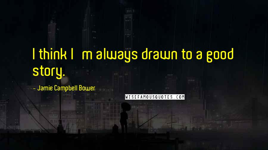 Jamie Campbell Bower quotes: I think I'm always drawn to a good story.