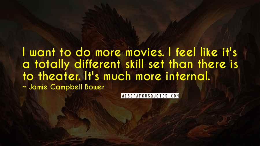 Jamie Campbell Bower quotes: I want to do more movies. I feel like it's a totally different skill set than there is to theater. It's much more internal.