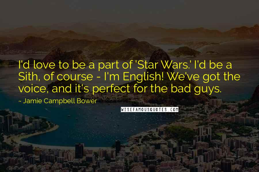 Jamie Campbell Bower quotes: I'd love to be a part of 'Star Wars.' I'd be a Sith, of course - I'm English! We've got the voice, and it's perfect for the bad guys.