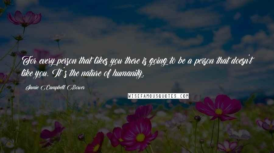 Jamie Campbell Bower quotes: For every person that likes you there is going to be a person that doesn't like you. It's the nature of humanity.