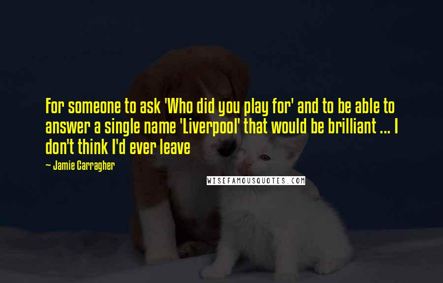 Jamie Carragher quotes: For someone to ask 'Who did you play for' and to be able to answer a single name 'Liverpool' that would be brilliant ... I don't think I'd ever leave