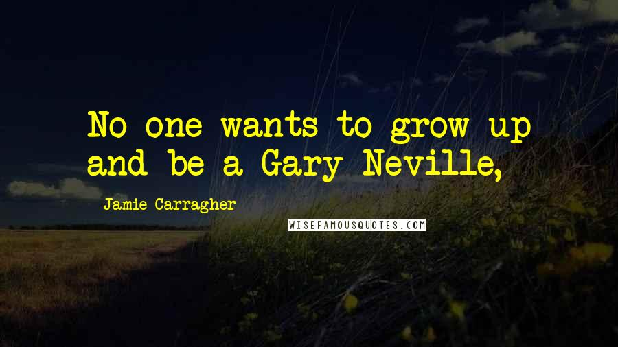 Jamie Carragher quotes: No-one wants to grow up and be a Gary Neville,