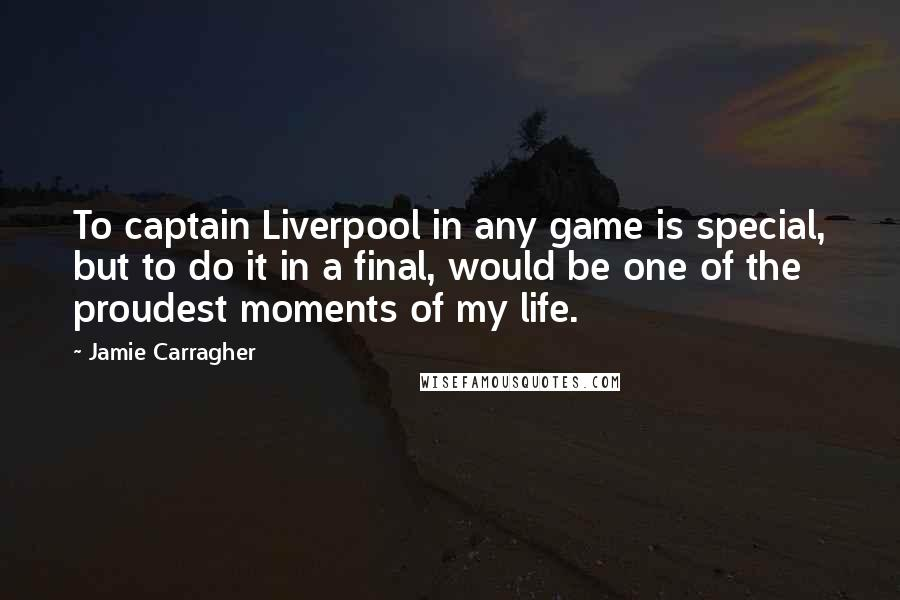 Jamie Carragher quotes: To captain Liverpool in any game is special, but to do it in a final, would be one of the proudest moments of my life.