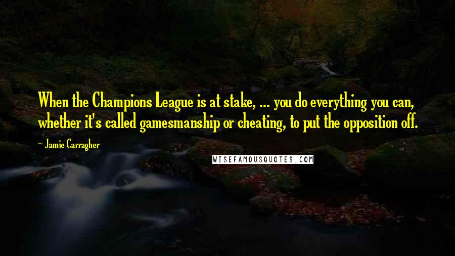 Jamie Carragher quotes: When the Champions League is at stake, ... you do everything you can, whether it's called gamesmanship or cheating, to put the opposition off.