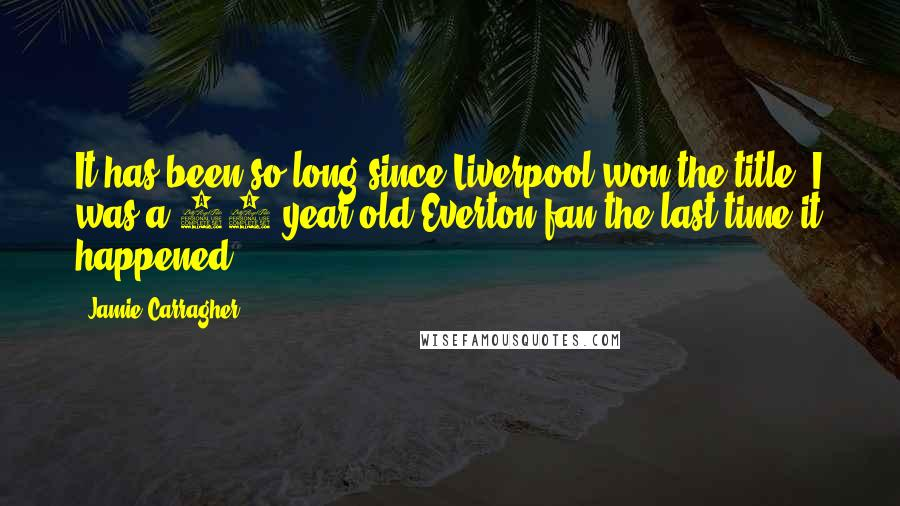Jamie Carragher quotes: It has been so long since Liverpool won the title, I was a 12-year-old Everton fan the last time it happened.