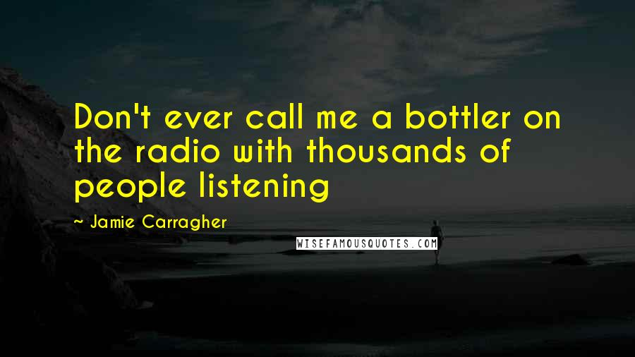 Jamie Carragher quotes: Don't ever call me a bottler on the radio with thousands of people listening