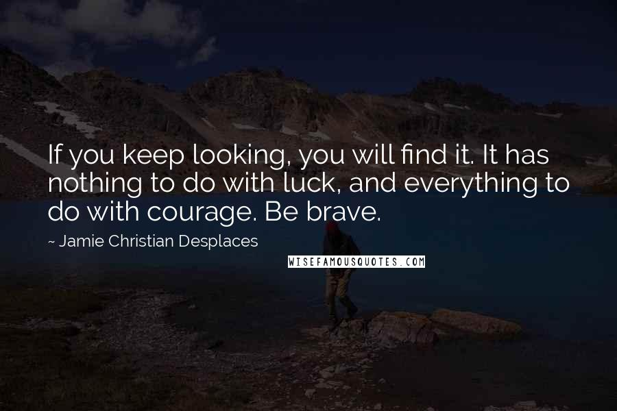 Jamie Christian Desplaces quotes: If you keep looking, you will find it. It has nothing to do with luck, and everything to do with courage. Be brave.