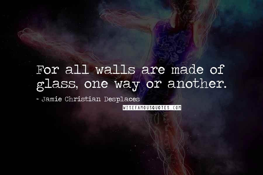 Jamie Christian Desplaces quotes: For all walls are made of glass, one way or another.