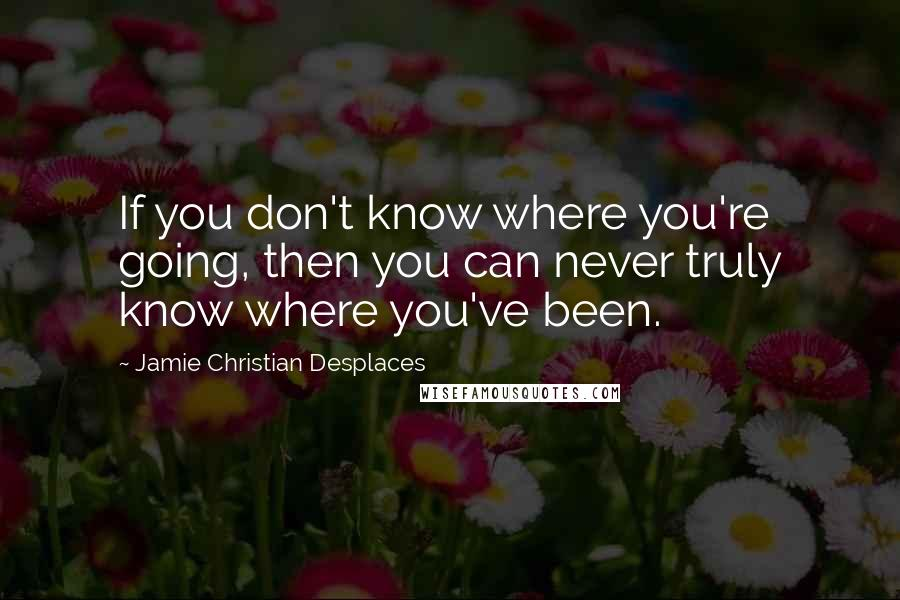 Jamie Christian Desplaces quotes: If you don't know where you're going, then you can never truly know where you've been.