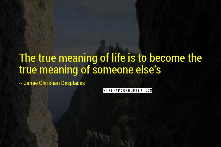 Jamie Christian Desplaces quotes: The true meaning of life is to become the true meaning of someone else's