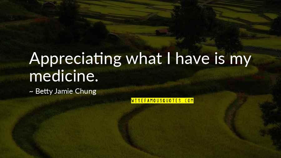 Jamie Chung Quotes By Betty Jamie Chung: Appreciating what I have is my medicine.