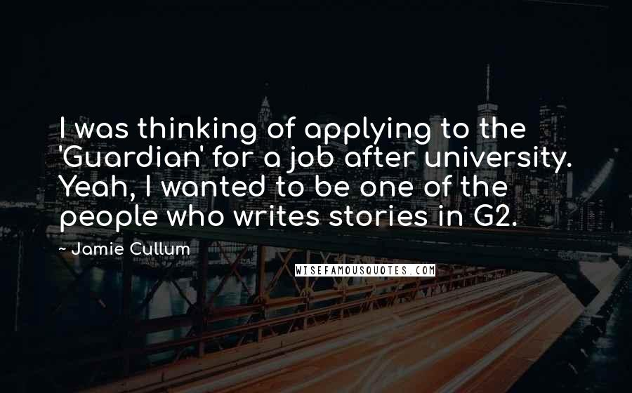 Jamie Cullum quotes: I was thinking of applying to the 'Guardian' for a job after university. Yeah, I wanted to be one of the people who writes stories in G2.