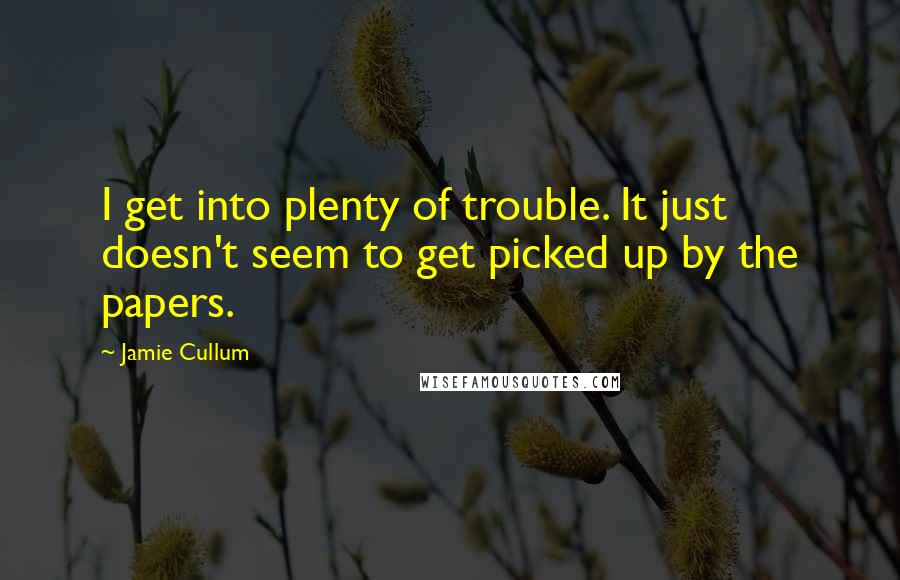 Jamie Cullum quotes: I get into plenty of trouble. It just doesn't seem to get picked up by the papers.