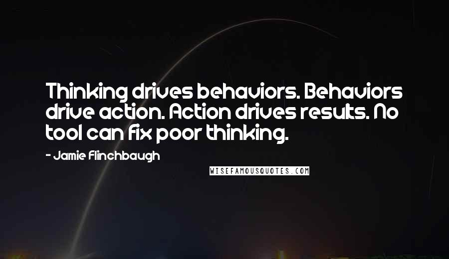 Jamie Flinchbaugh quotes: Thinking drives behaviors. Behaviors drive action. Action drives results. No tool can fix poor thinking.