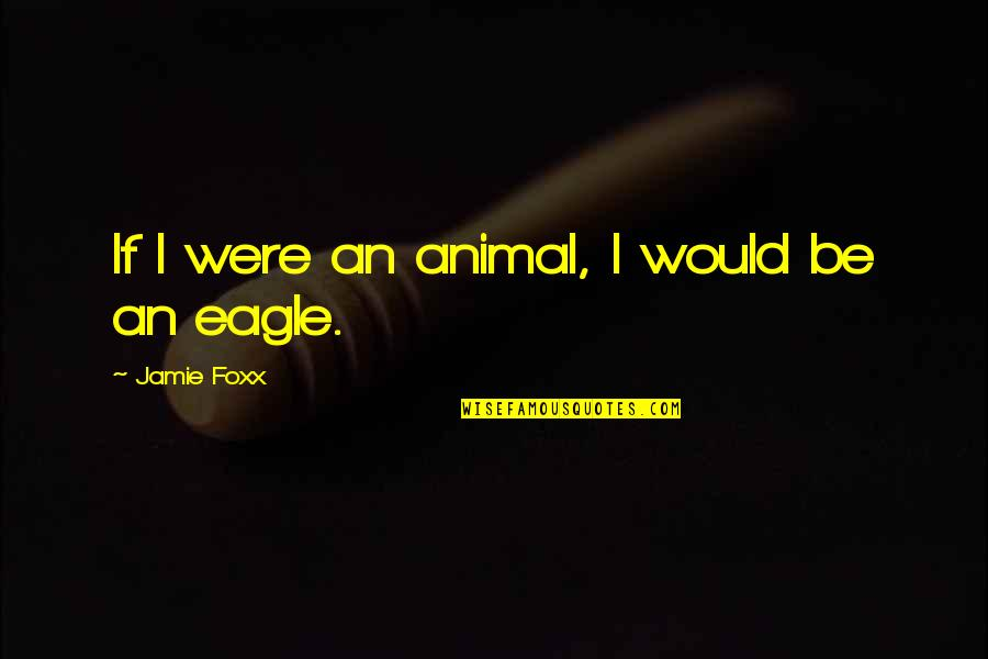 Jamie Foxx Best Quotes By Jamie Foxx: If I were an animal, I would be