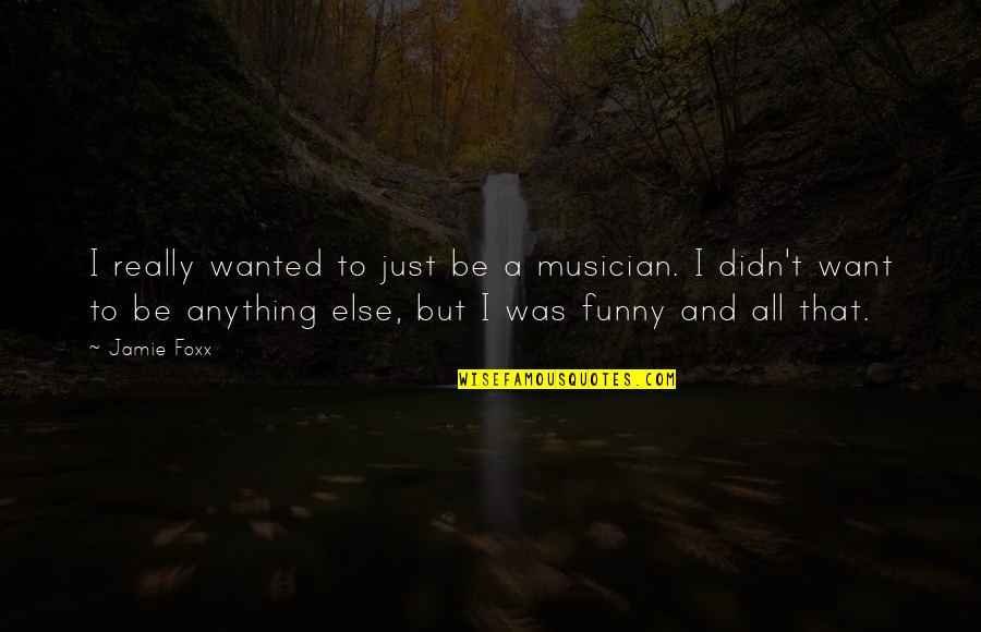 Jamie Foxx Best Quotes By Jamie Foxx: I really wanted to just be a musician.