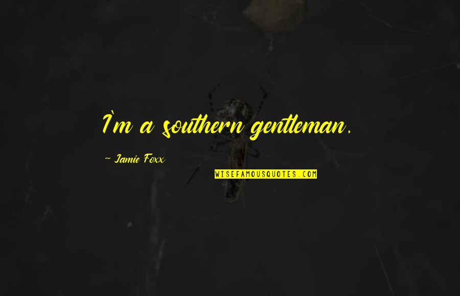 Jamie Foxx Best Quotes By Jamie Foxx: I'm a southern gentleman.
