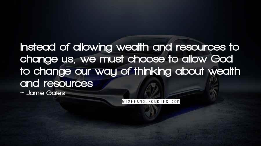 Jamie Gates quotes: Instead of allowing wealth and resources to change us, we must choose to allow God to change our way of thinking about wealth and resources