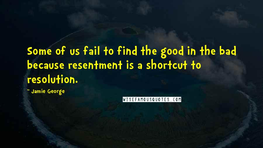 Jamie George quotes: Some of us fail to find the good in the bad because resentment is a shortcut to resolution.