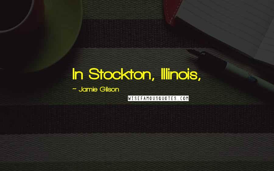 Jamie Gilson quotes: In Stockton, Illinois,