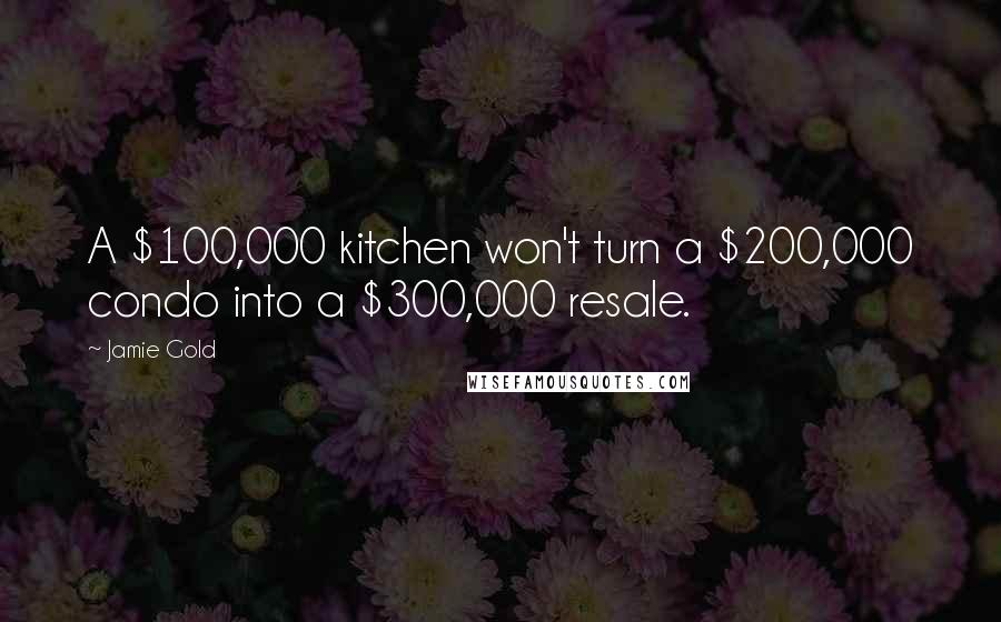 Jamie Gold quotes: A $100,000 kitchen won't turn a $200,000 condo into a $300,000 resale.