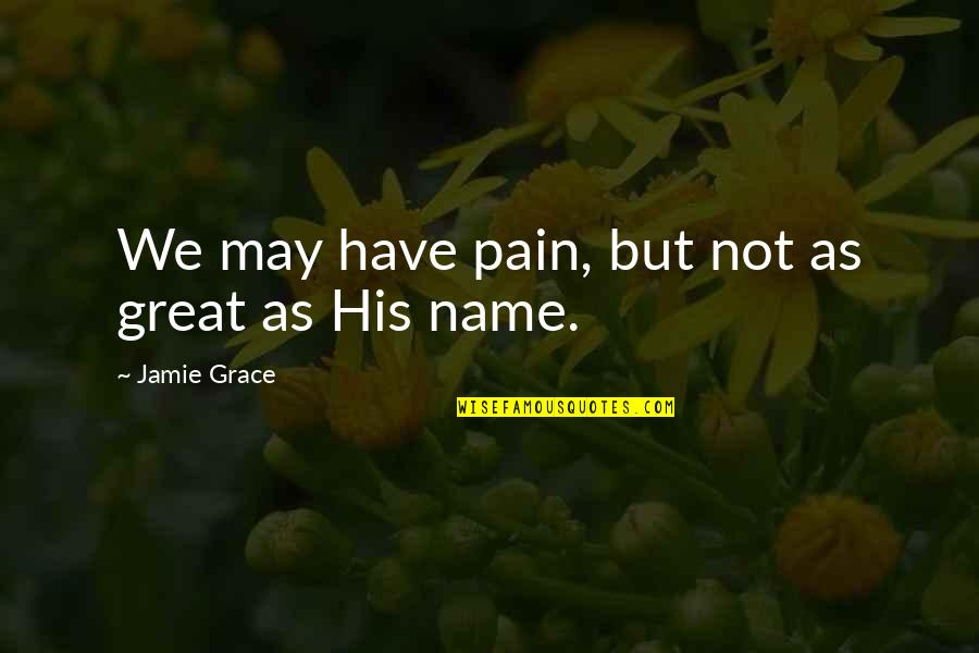 Jamie Grace Quotes By Jamie Grace: We may have pain, but not as great