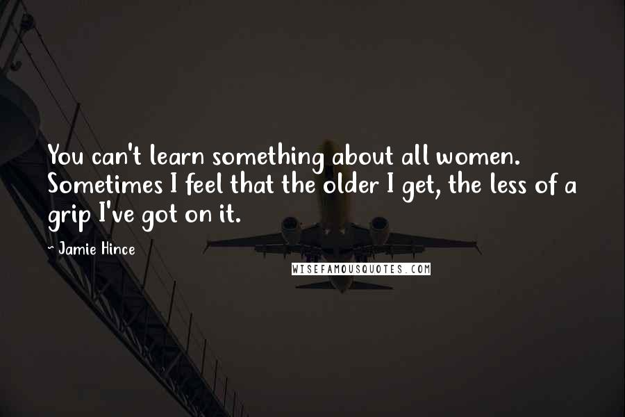 Jamie Hince quotes: You can't learn something about all women. Sometimes I feel that the older I get, the less of a grip I've got on it.