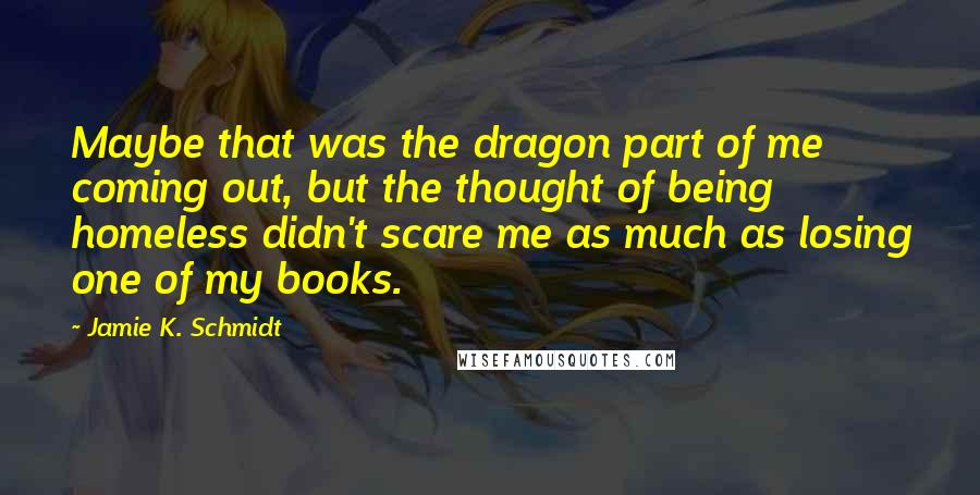 Jamie K. Schmidt quotes: Maybe that was the dragon part of me coming out, but the thought of being homeless didn't scare me as much as losing one of my books.