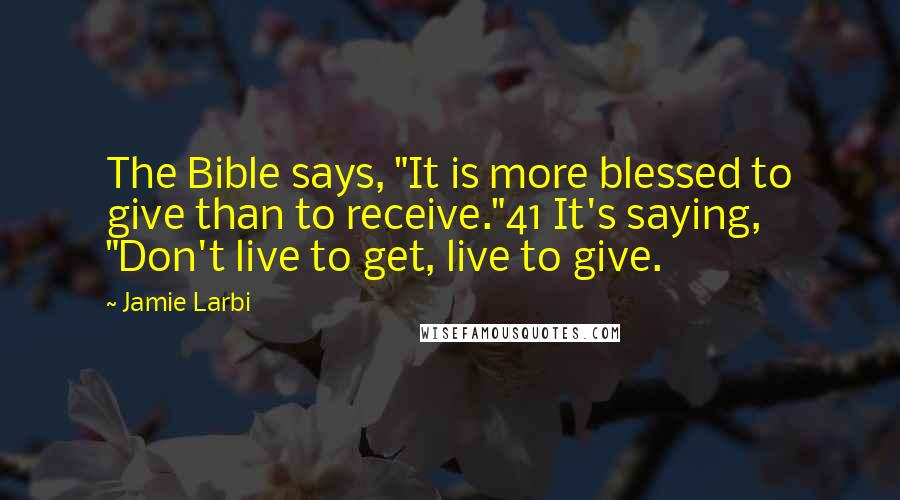 """Jamie Larbi quotes: The Bible says, """"It is more blessed to give than to receive.""""41 It's saying, """"Don't live to get, live to give."""