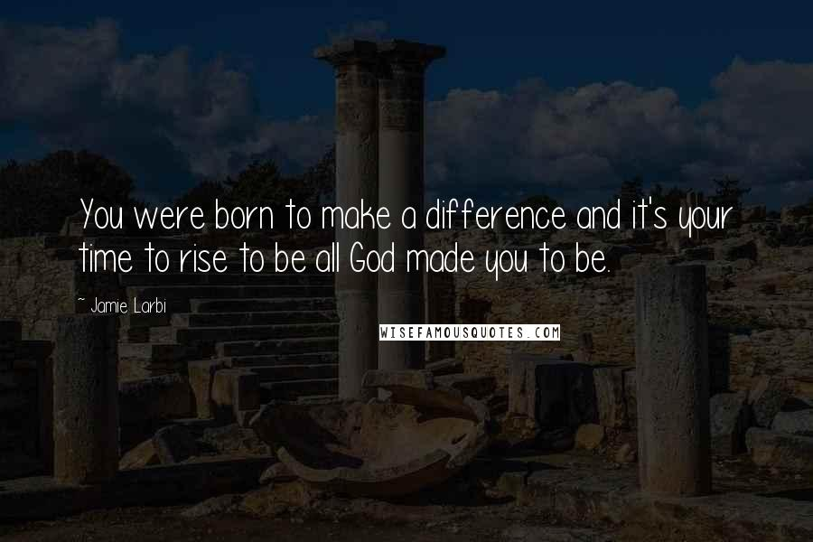 Jamie Larbi quotes: You were born to make a difference and it's your time to rise to be all God made you to be.