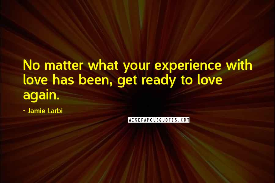 Jamie Larbi quotes: No matter what your experience with love has been, get ready to love again.