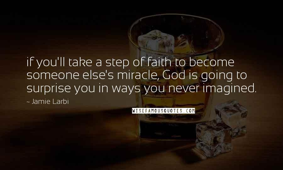 Jamie Larbi quotes: if you'll take a step of faith to become someone else's miracle, God is going to surprise you in ways you never imagined.