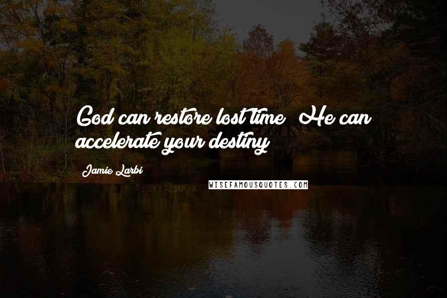 Jamie Larbi quotes: God can restore lost time; He can accelerate your destiny!