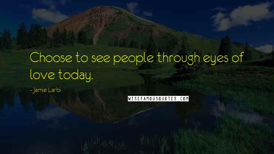 Jamie Larbi quotes: Choose to see people through eyes of love today.
