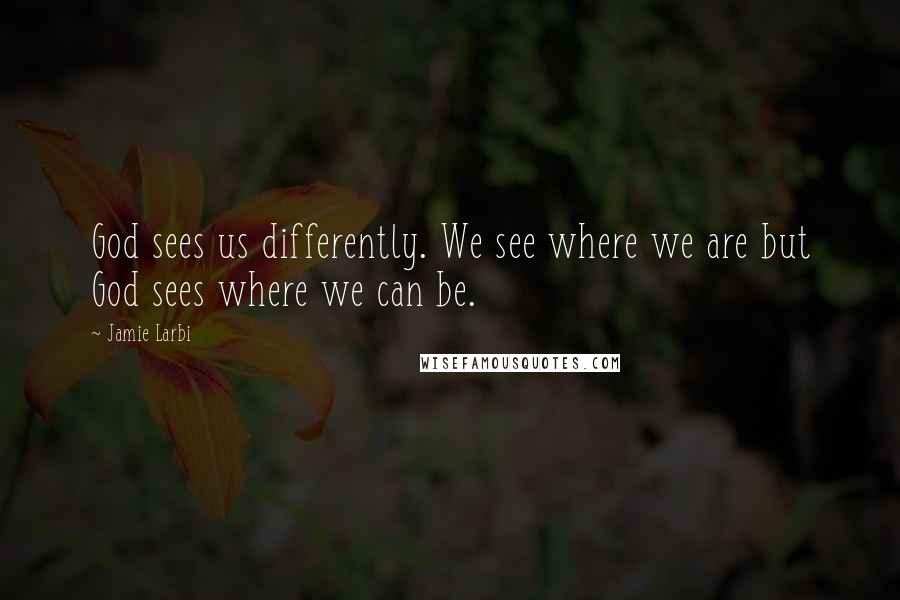 Jamie Larbi quotes: God sees us differently. We see where we are but God sees where we can be.