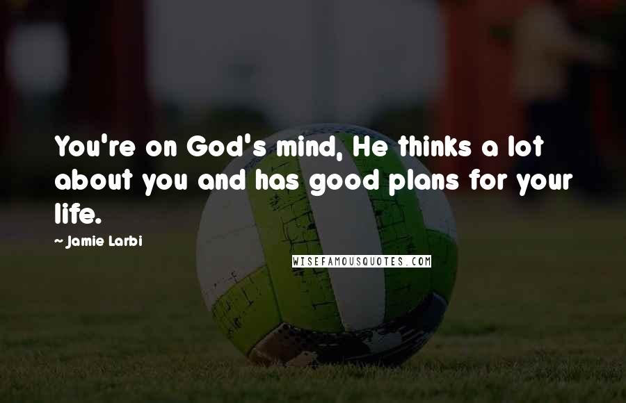 Jamie Larbi quotes: You're on God's mind, He thinks a lot about you and has good plans for your life.