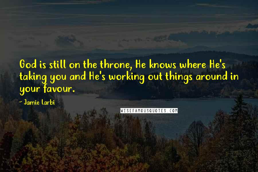 Jamie Larbi quotes: God is still on the throne, He knows where He's taking you and He's working out things around in your favour.