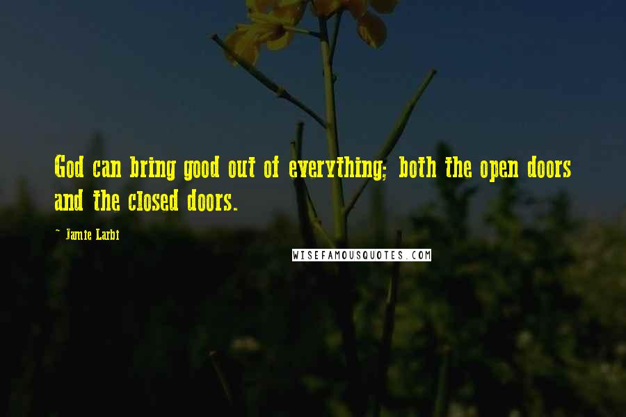 Jamie Larbi quotes: God can bring good out of everything; both the open doors and the closed doors.