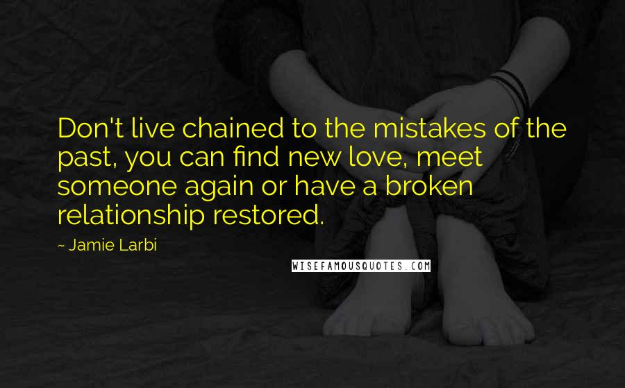 Jamie Larbi quotes: Don't live chained to the mistakes of the past, you can find new love, meet someone again or have a broken relationship restored.