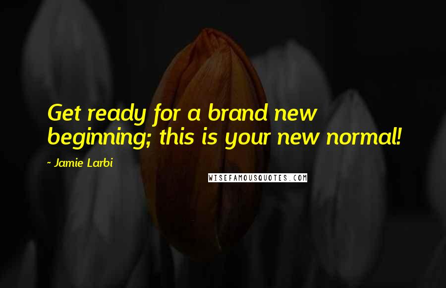 Jamie Larbi quotes: Get ready for a brand new beginning; this is your new normal!