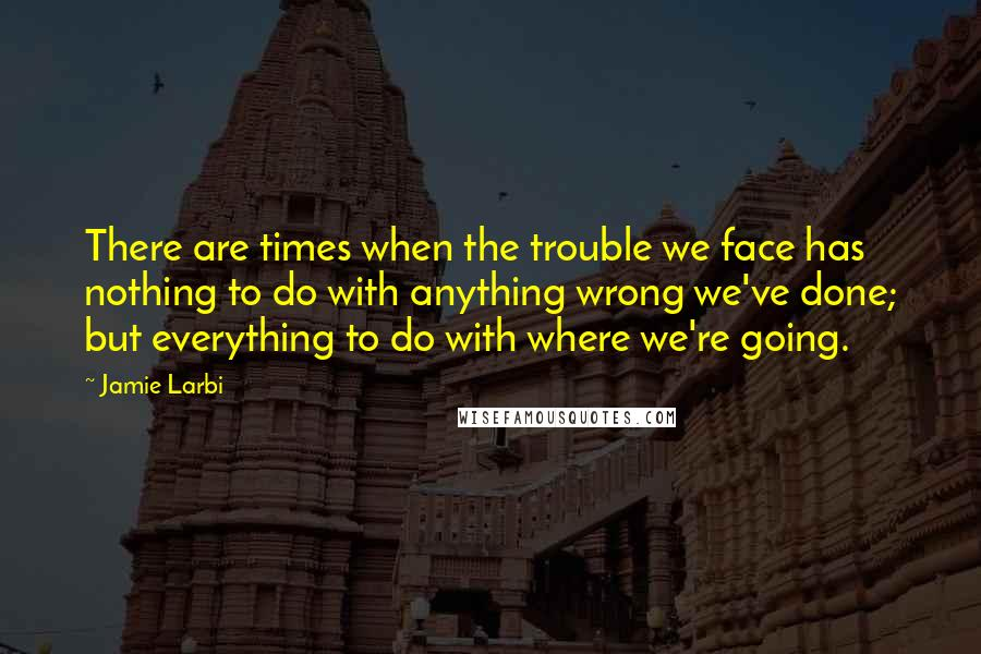Jamie Larbi quotes: There are times when the trouble we face has nothing to do with anything wrong we've done; but everything to do with where we're going.