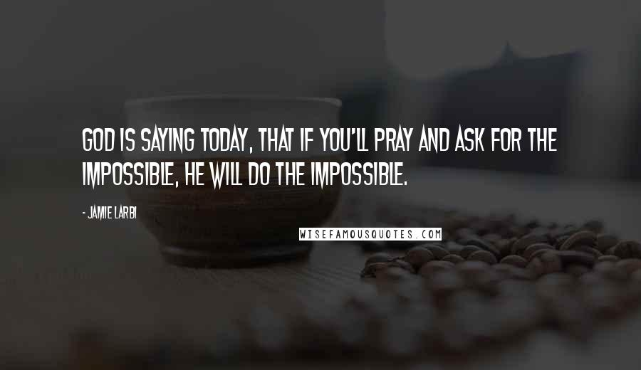 Jamie Larbi quotes: God is saying today, that if you'll pray and ask for the impossible, He will do the impossible.