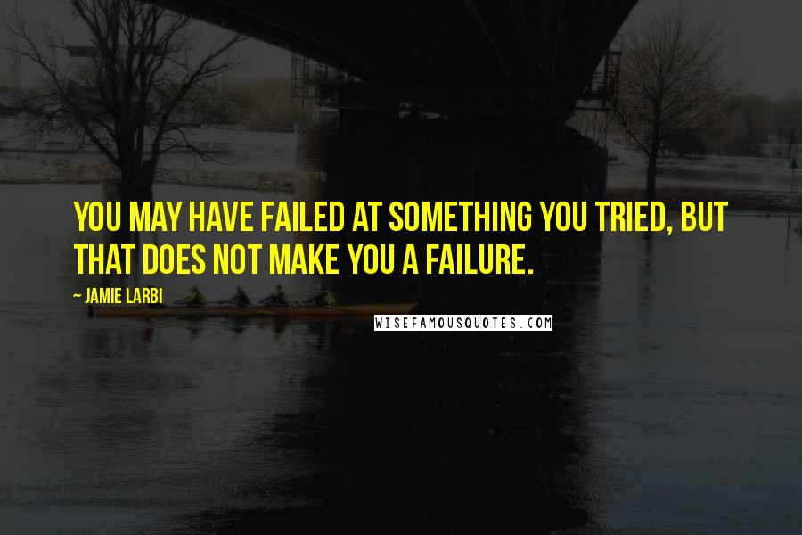 Jamie Larbi quotes: You may have failed at something you tried, but that does not make you a failure.
