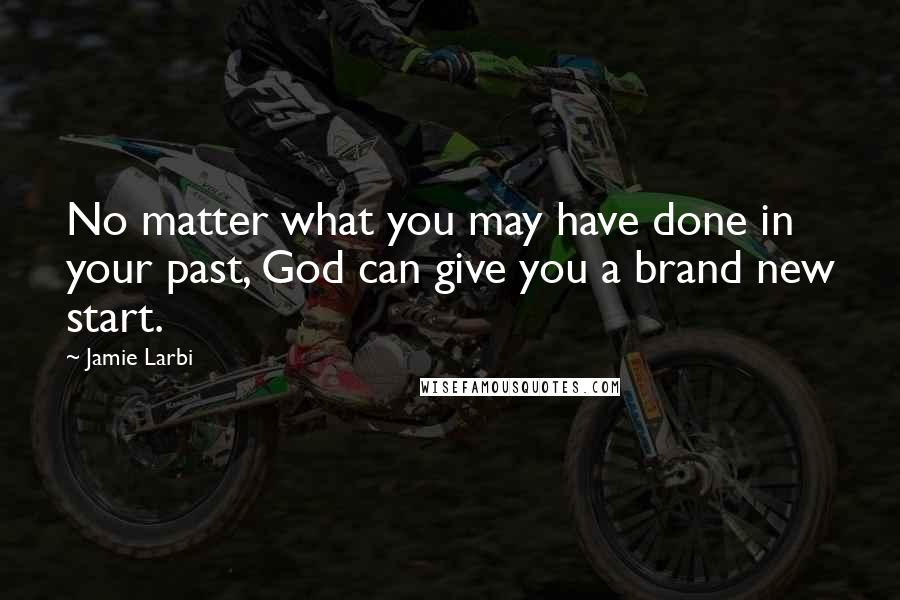 Jamie Larbi quotes: No matter what you may have done in your past, God can give you a brand new start.