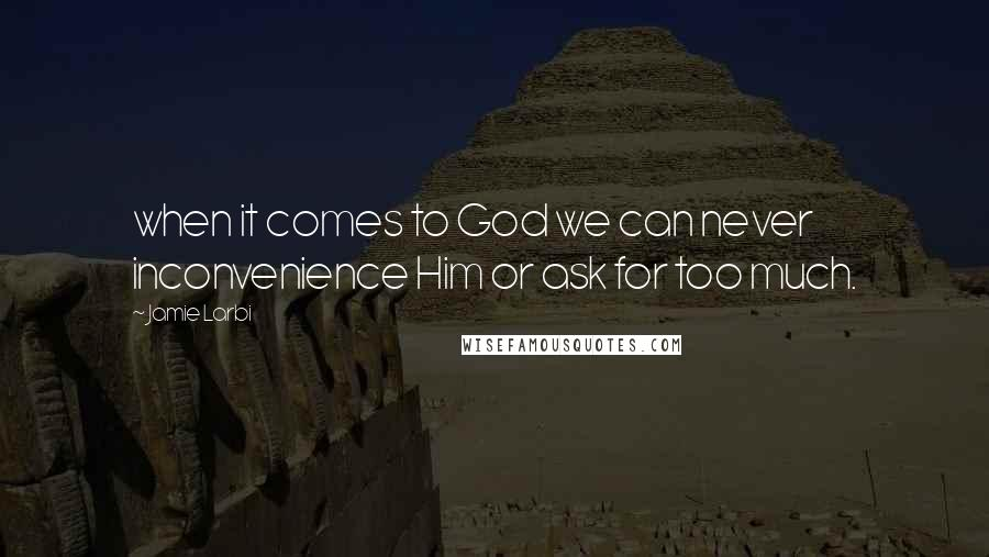 Jamie Larbi quotes: when it comes to God we can never inconvenience Him or ask for too much.