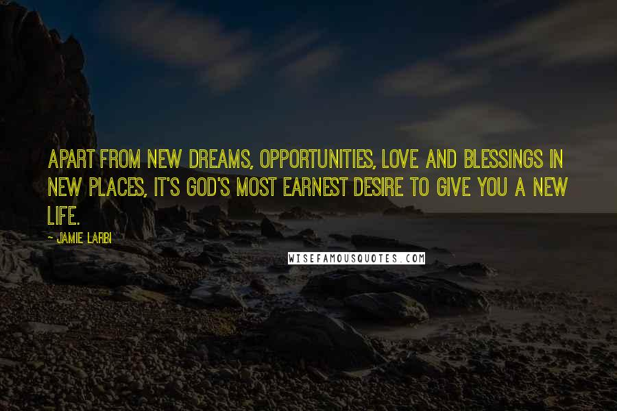 Jamie Larbi quotes: Apart from new dreams, opportunities, love and blessings in new places, it's God's most earnest desire to give you a new life.
