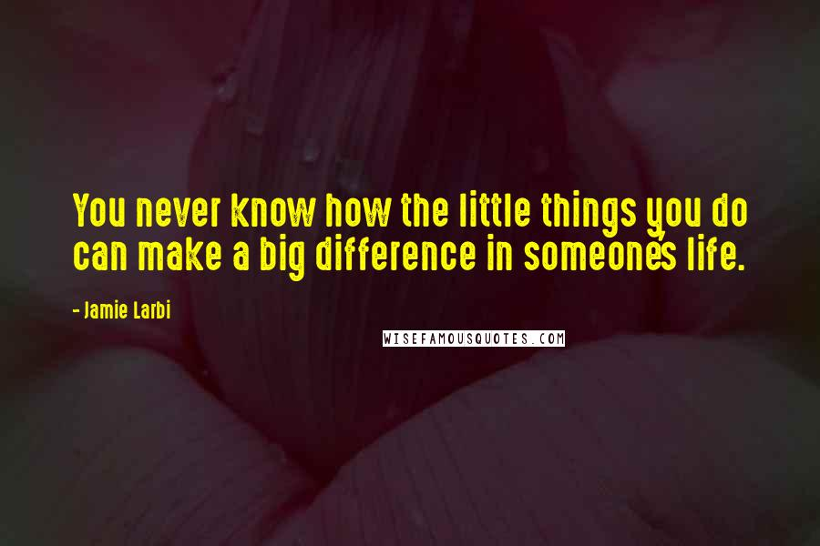 Jamie Larbi quotes: You never know how the little things you do can make a big difference in someone's life.