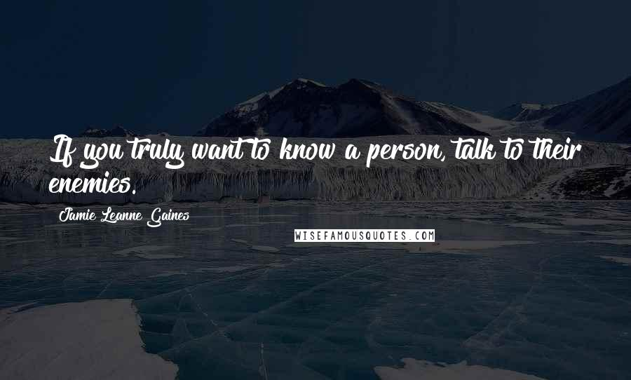 Jamie Leanne Gaines quotes: If you truly want to know a person, talk to their enemies.