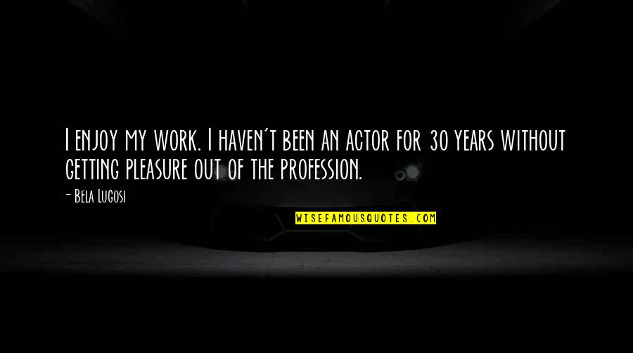 Jamie Lee Curtis Movie Quotes By Bela Lugosi: I enjoy my work. I haven't been an