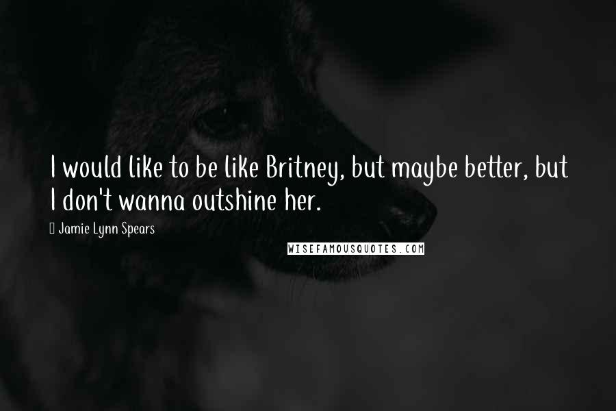 Jamie Lynn Spears quotes: I would like to be like Britney, but maybe better, but I don't wanna outshine her.